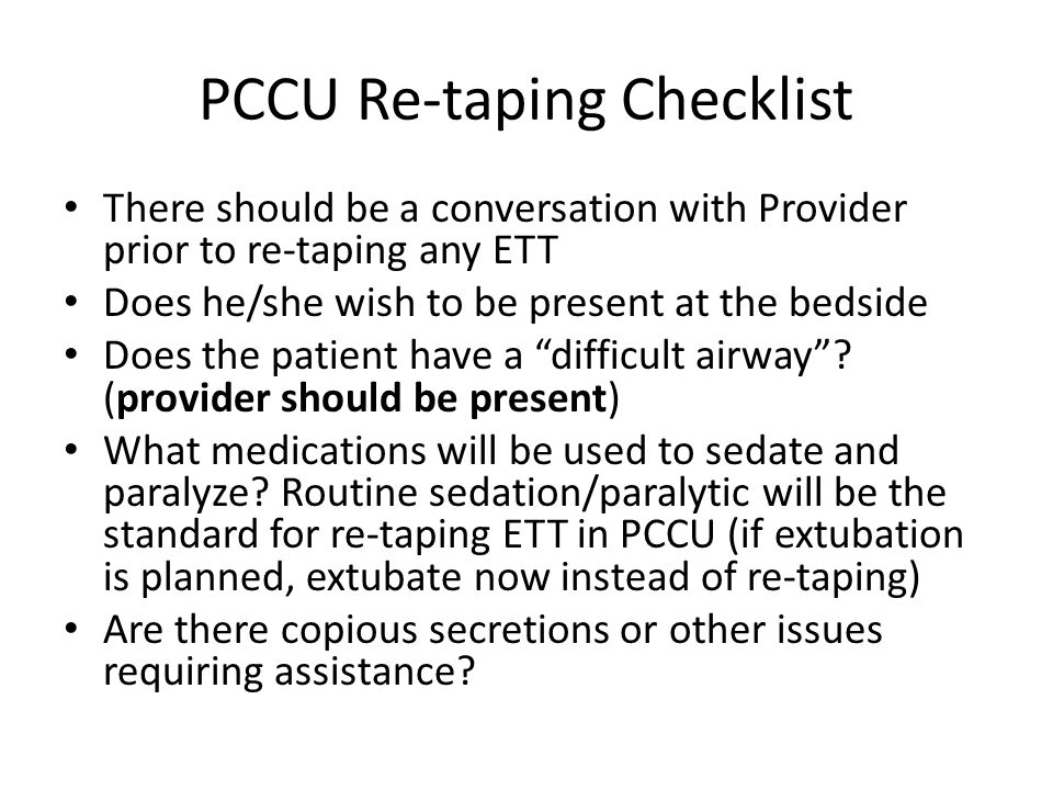 PCCU Re-taping Checklist There should be a conversation with Provider prior to re-taping any ETT Does he/she wish to be present at the bedside Does the patient have a difficult airway .