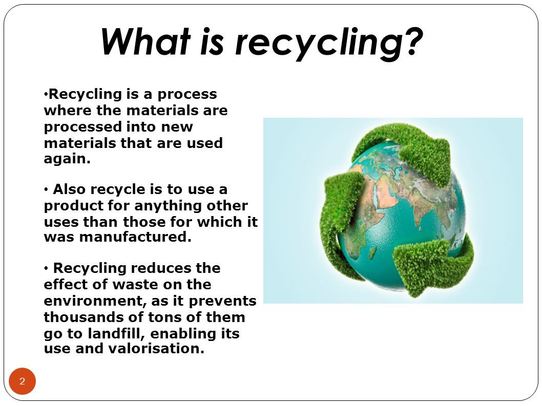 Recycling is a process where the materials are processed into new materials that are used again.