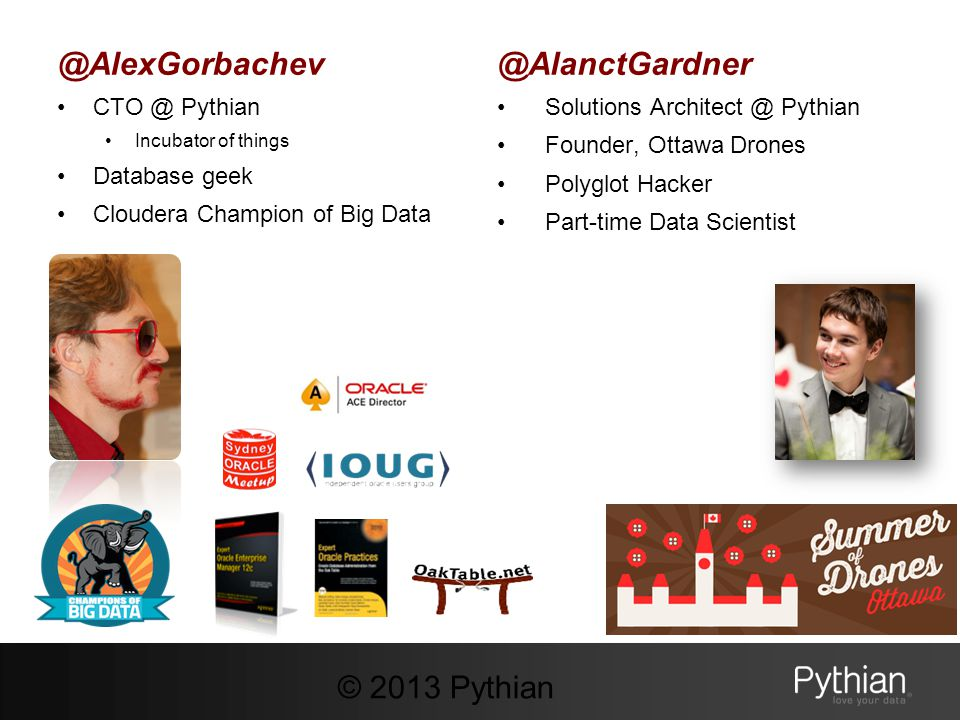 @AlexGorbachev CTO @ Pythian Incubator of things Database geek Cloudera Champion of Big Data @AlanctGardner Solutions Architect @ Pythian Founder, Ott