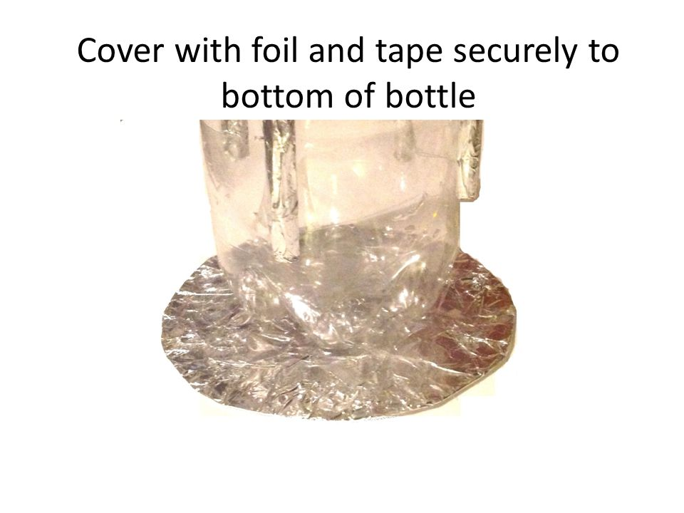 Cover with foil and tape securely to bottom of bottle