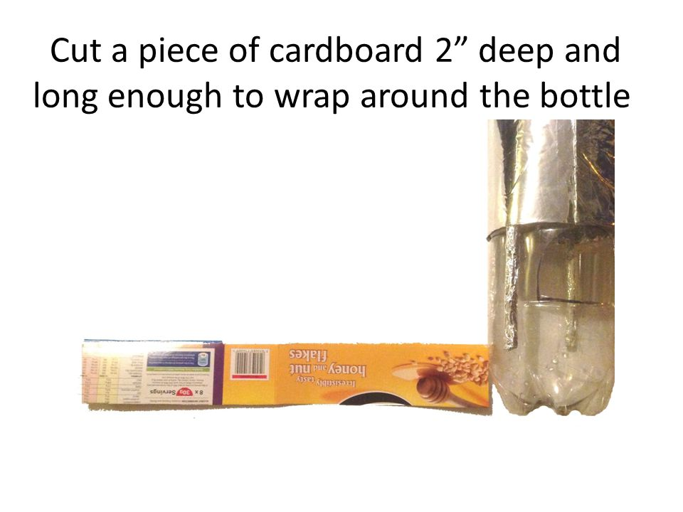 Cut a piece of cardboard 2 deep and long enough to wrap around the bottle