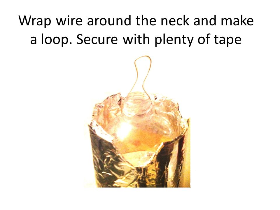 Wrap wire around the neck and make a loop. Secure with plenty of tape
