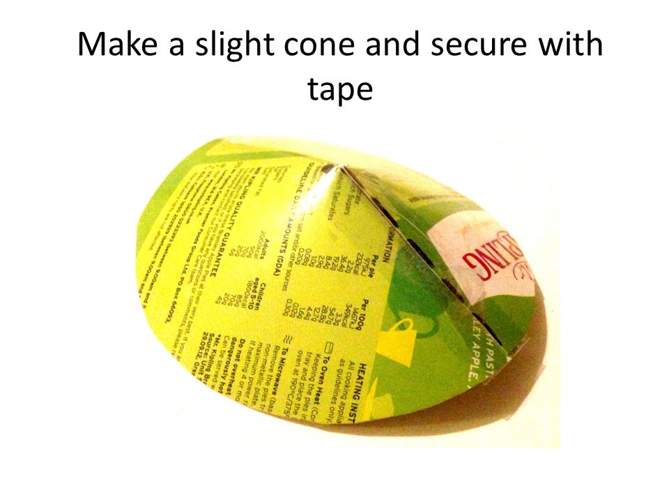 Make a slight cone and secure with tape