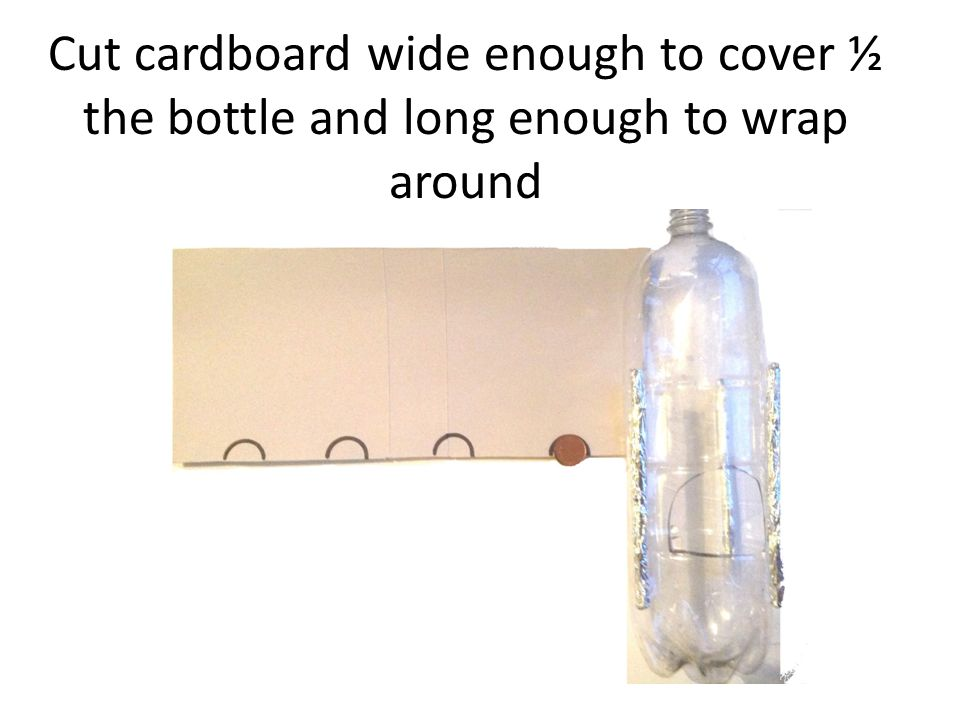 Cut cardboard wide enough to cover ½ the bottle and long enough to wrap around