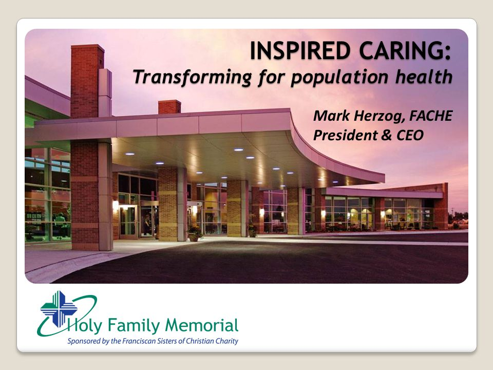 INSPIRED CARING: Transforming for population health Mark Herzog, FACHE President & CEO