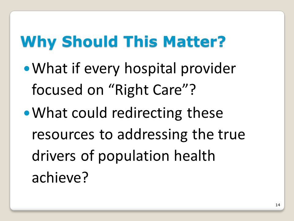 14 Why Should This Matter. What if every hospital provider focused on Right Care .