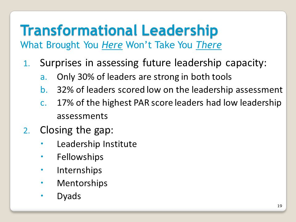 19 Transformational Leadership Transformational Leadership What Brought You Here Won't Take You There 1.