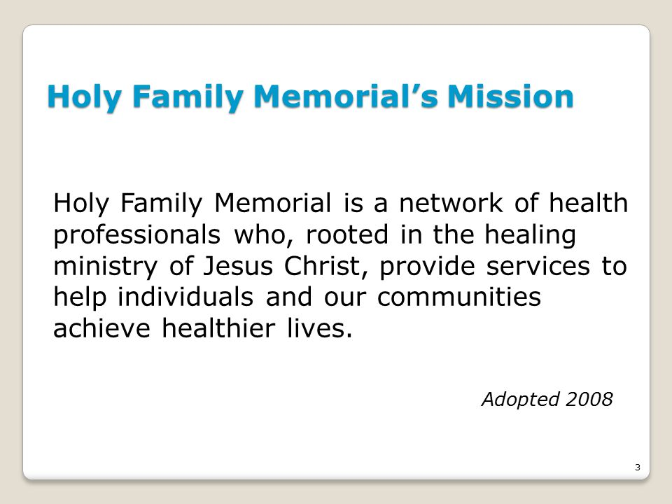 3 Holy Family Memorial's Mission Holy Family Memorial is a network of health professionals who, rooted in the healing ministry of Jesus Christ, provide services to help individuals and our communities achieve healthier lives.