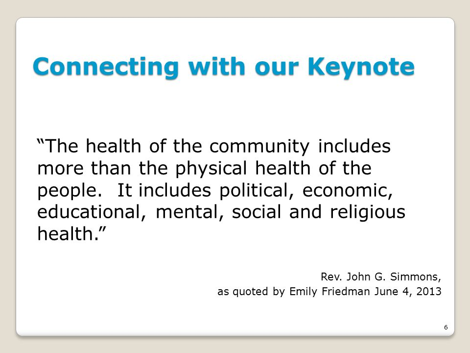 6 Connecting with our Keynote The health of the community includes more than the physical health of the people.