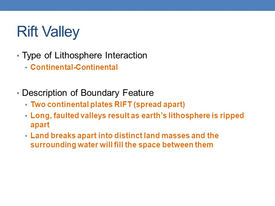 Rift Valley Type of Lithosphere Interaction Continental-Continental Description of Boundary Feature Two continental plates RIFT (spread apart) Long, f