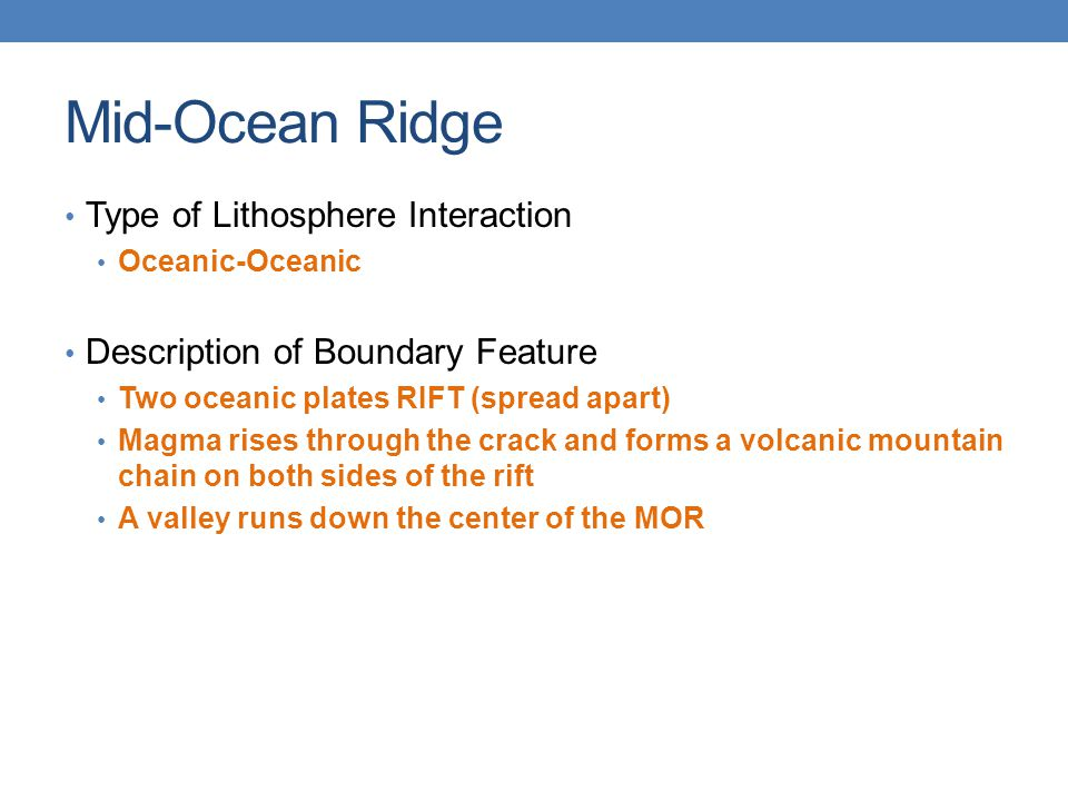 Mid-Ocean Ridge Type of Lithosphere Interaction Oceanic-Oceanic Description of Boundary Feature Two oceanic plates RIFT (spread apart) Magma rises thr