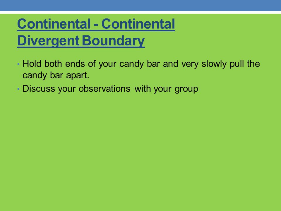 Continental - Continental Divergent Boundary Hold both ends of your candy bar and very slowly pull the candy bar apart. Discuss your observations with