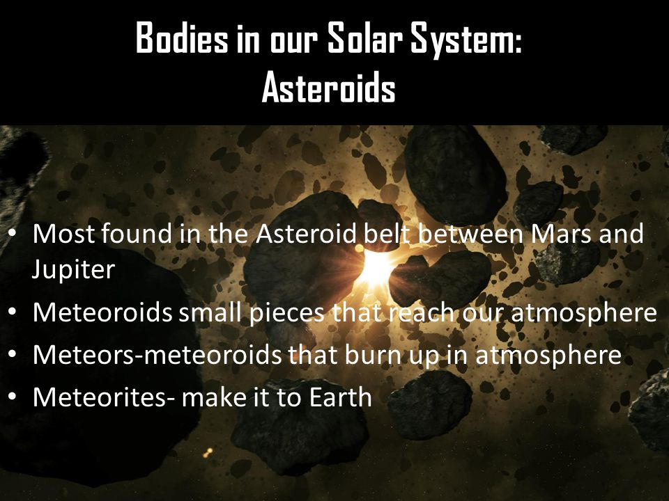 Bodies in our Solar System: Asteroids Most found in the Asteroid belt between Mars and Jupiter Meteoroids small pieces that reach our atmosphere Meteors-meteoroids that burn up in atmosphere Meteorites- make it to Earth