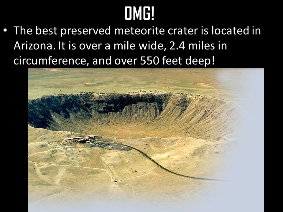 OMG. The best preserved meteorite crater is located in Arizona.