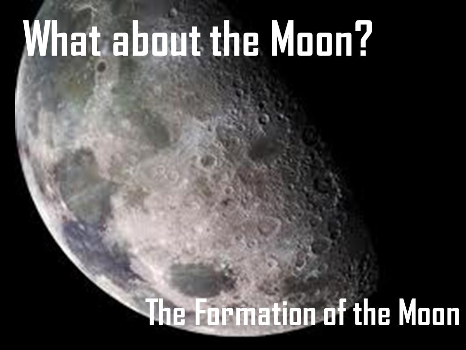 What about the Moon? The Formation of the Moon