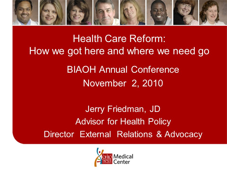 Health Care Reform: How we got here and where we need go BIAOH Annual Conference November 2, 2010 Jerry Friedman, JD Advisor for Health Policy Directo