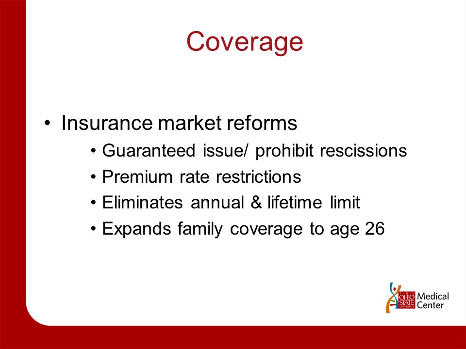 Coverage Insurance market reforms Guaranteed issue/ prohibit rescissions Premium rate restrictions Eliminates annual & lifetime limit Expands family c