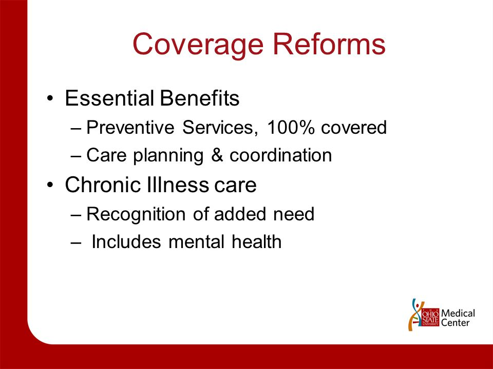 Coverage Reforms Essential Benefits –Preventive Services, 100% covered –Care planning & coordination Chronic Illness care –Recognition of added need –