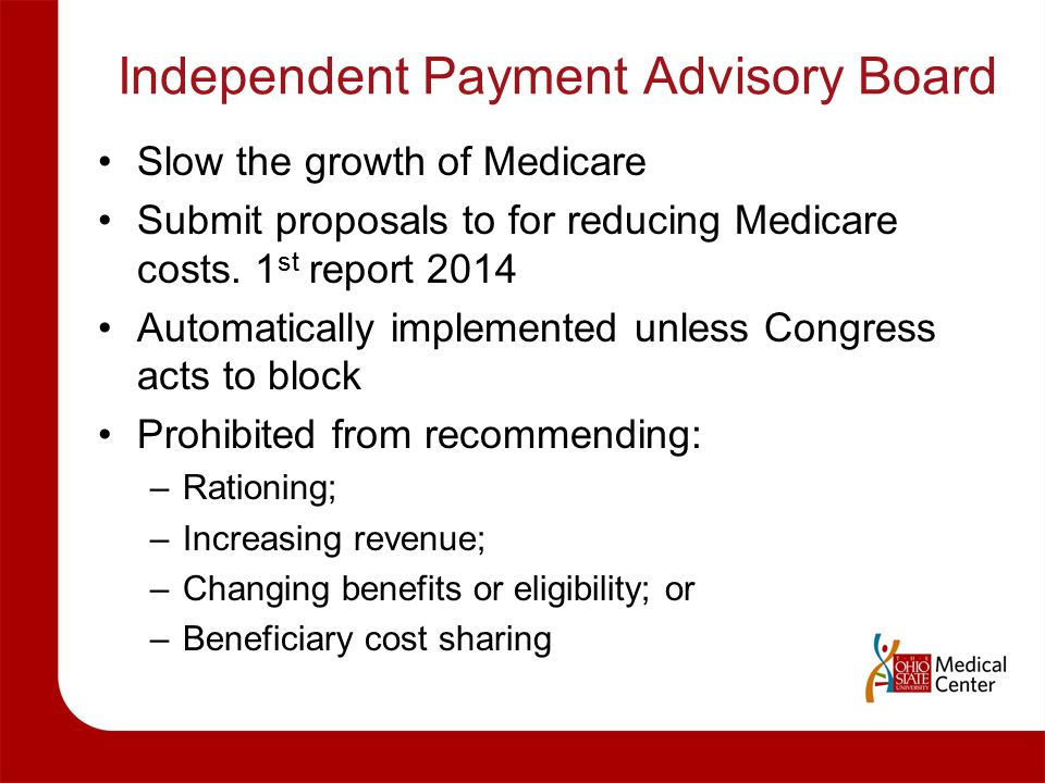 Independent Payment Advisory Board Slow the growth of Medicare Submit proposals to for reducing Medicare costs. 1 st report 2014 Automatically impleme