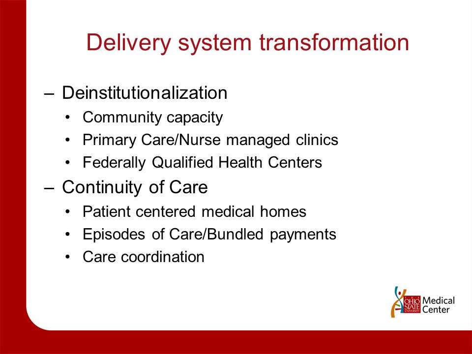 Delivery system transformation –Deinstitutionalization Community capacity Primary Care/Nurse managed clinics Federally Qualified Health Centers –Conti