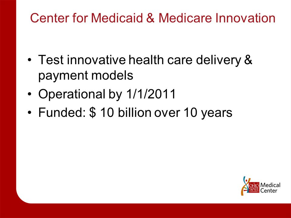 Center for Medicaid & Medicare Innovation Test innovative health care delivery & payment models Operational by 1/1/2011 Funded: $ 10 billion over 10 y