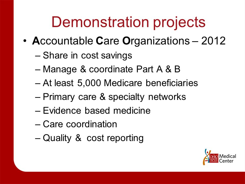 Demonstration projects Accountable Care Organizations – 2012 –Share in cost savings –Manage & coordinate Part A & B –At least 5,000 Medicare beneficia