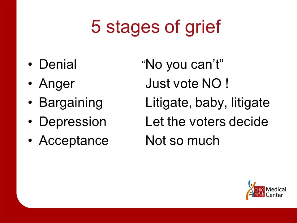 "5 stages of grief Denial Anger Bargaining Depression Acceptance "" No you can't"" Just vote NO ! Litigate, baby, litigate Let the voters decide Not so m"
