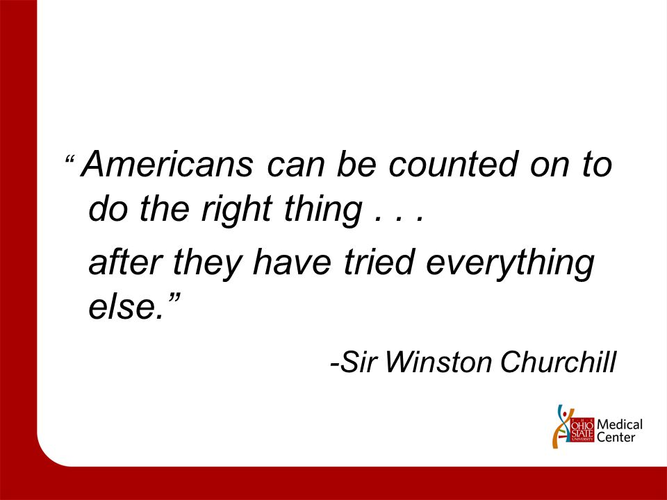 """ Americans can be counted on to do the right thing... after they have tried everything else."" -Sir Winston Churchill"