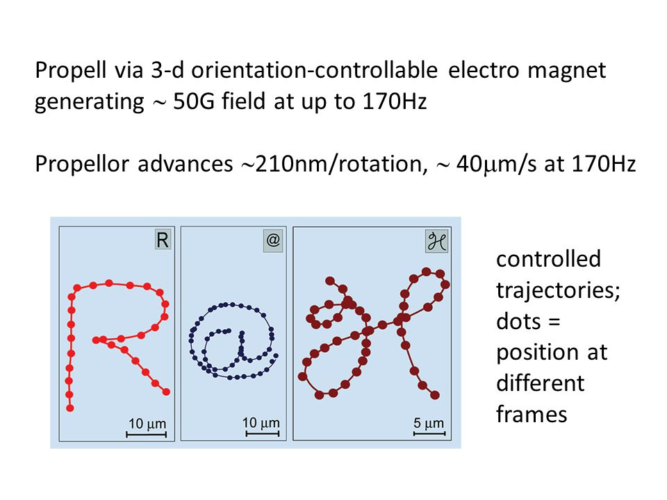 Propell via 3-d orientation-controllable electro magnet generating  50G field at up to 170Hz Propellor advances  210nm/rotation,  40  m/s at 170Hz controlled trajectories; dots = position at different frames