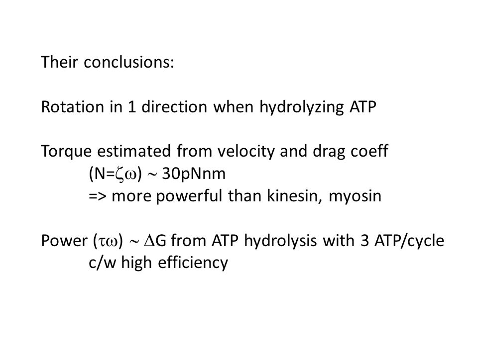 Their conclusions: Rotation in 1 direction when hydrolyzing ATP Torque estimated from velocity and drag coeff (N=  )  30pNnm => more powerful than kinesin, myosin Power (  )   G from ATP hydrolysis with 3 ATP/cycle c/w high efficiency