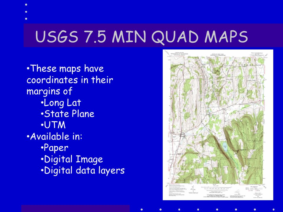 USGS 7.5 MIN QUAD MAPS 13 These maps have coordinates in their margins of Long Lat State Plane UTM Available in: Paper Digital Image Digital data layers