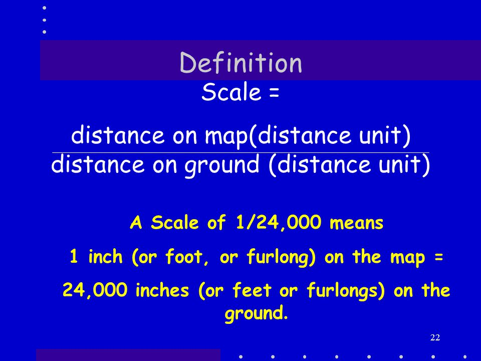 22 Definition Scale = distance on map(distance unit) distance on ground (distance unit) A Scale of 1/24,000 means 1 inch (or foot, or furlong) on the map = 24,000 inches (or feet or furlongs) on the ground.