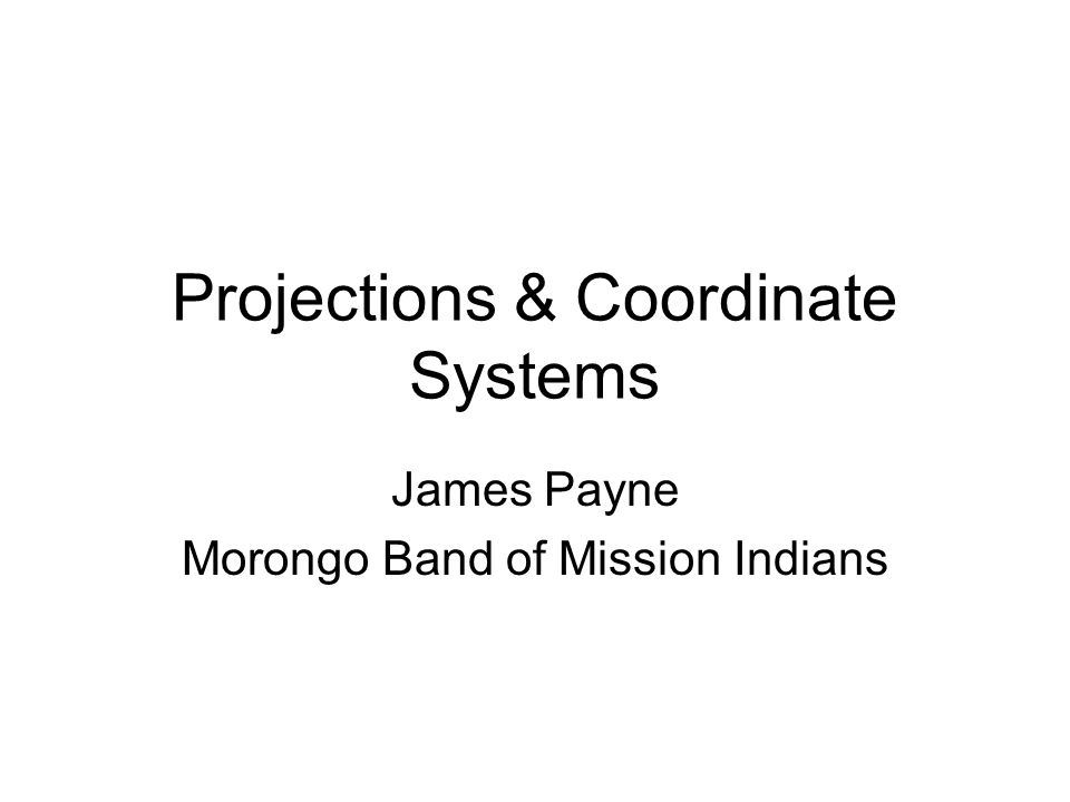 Projections & Coordinate Systems James Payne Morongo Band of Mission Indians
