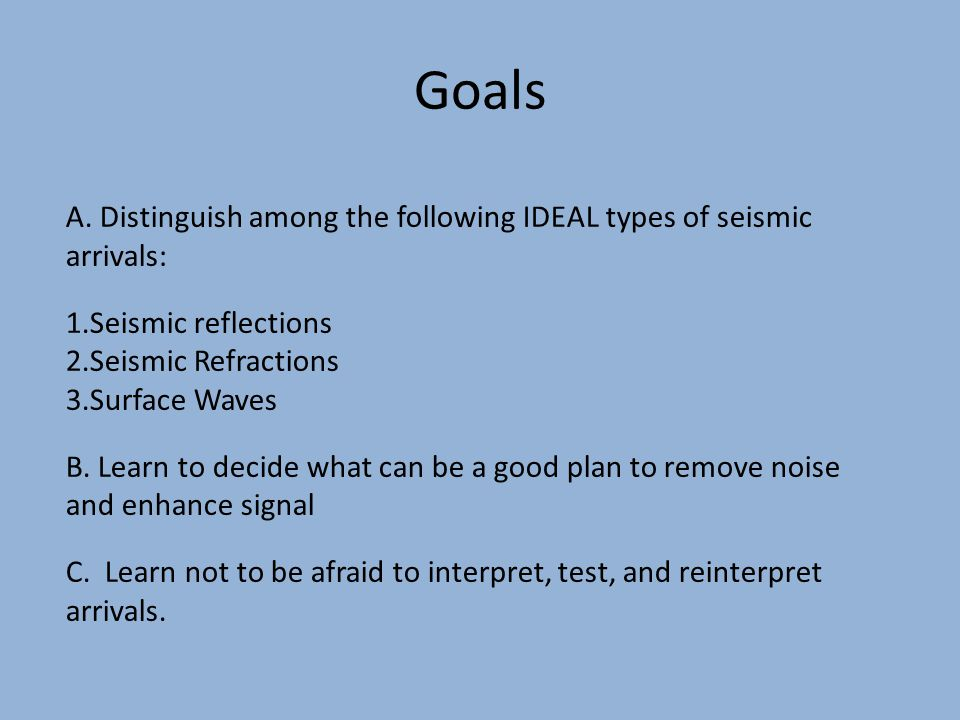 Goals A. Distinguish among the following IDEAL types of seismic arrivals: 1.Seismic reflections 2.Seismic Refractions 3.Surface Waves B. Learn to deci
