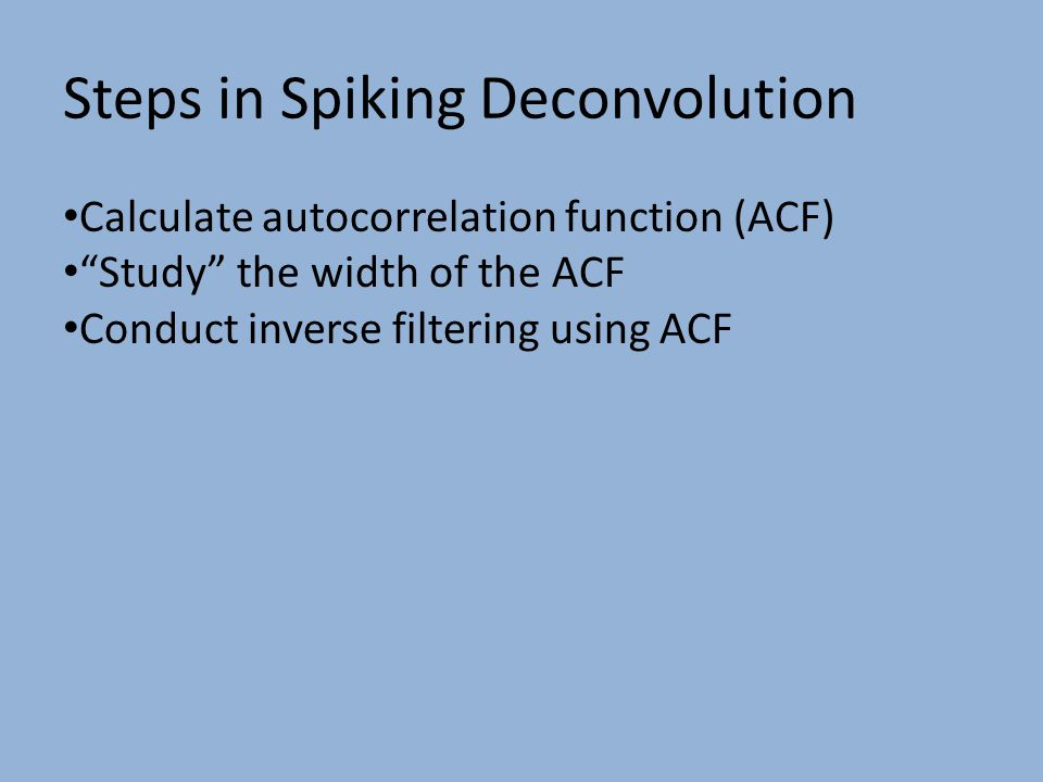 Steps in Spiking Deconvolution Calculate autocorrelation function (ACF) Study the width of the ACF Conduct inverse filtering using ACF