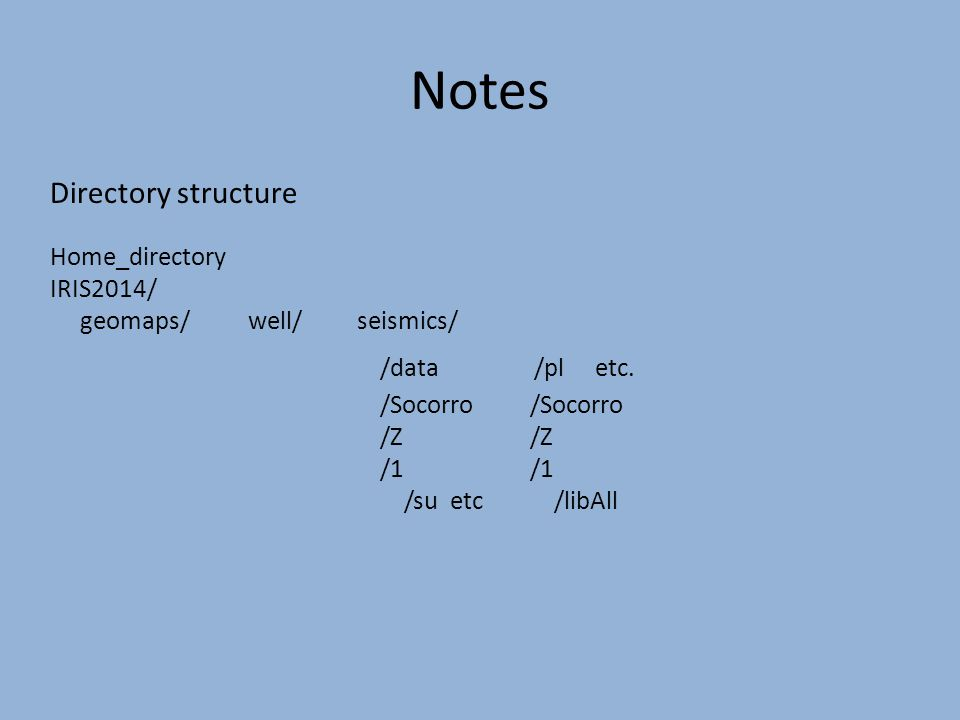 Notes Directory structure Home_directory IRIS2014/ geomaps/ well/ seismics/ /data /pl etc.