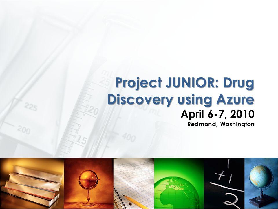 Project JUNIOR: Drug Discovery using Azure Project JUNIOR: Drug Discovery using Azure April 6-7, 2010 Redmond, Washington