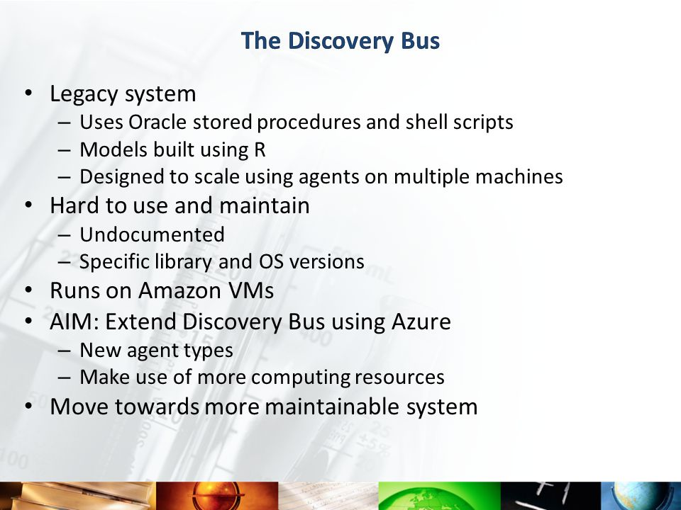 Legacy system – Uses Oracle stored procedures and shell scripts – Models built using R – Designed to scale using agents on multiple machines Hard to use and maintain – Undocumented – Specific library and OS versions Runs on Amazon VMs AIM: Extend Discovery Bus using Azure – New agent types – Make use of more computing resources Move towards more maintainable system