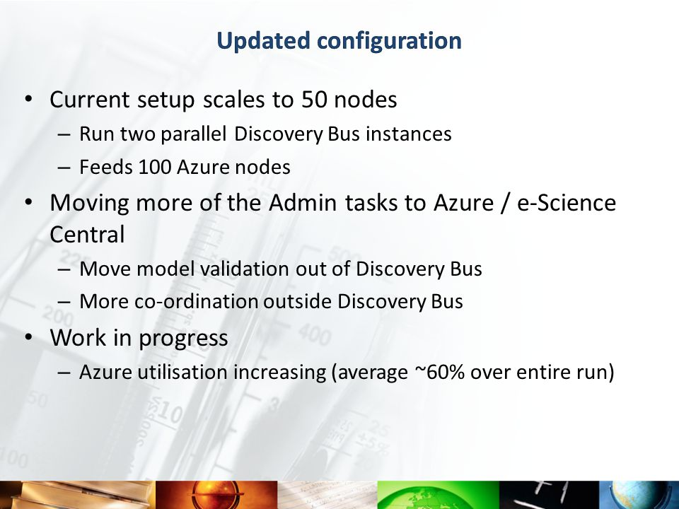Current setup scales to 50 nodes – Run two parallel Discovery Bus instances – Feeds 100 Azure nodes Moving more of the Admin tasks to Azure / e-Science Central – Move model validation out of Discovery Bus – More co-ordination outside Discovery Bus Work in progress – Azure utilisation increasing (average ~60% over entire run)