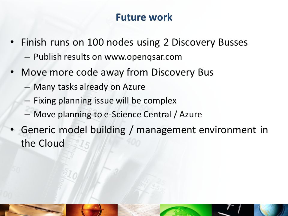 Finish runs on 100 nodes using 2 Discovery Busses – Publish results on www.openqsar.com Move more code away from Discovery Bus – Many tasks already on Azure – Fixing planning issue will be complex – Move planning to e-Science Central / Azure Generic model building / management environment in the Cloud