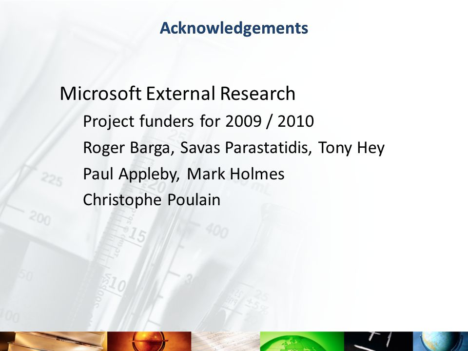 Microsoft External Research Project funders for 2009 / 2010 Roger Barga, Savas Parastatidis, Tony Hey Paul Appleby, Mark Holmes Christophe Poulain