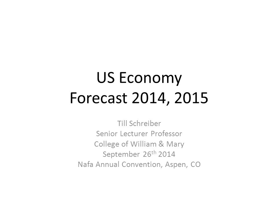 US Economy Forecast 2014, 2015 Till Schreiber Senior Lecturer Professor College of William & Mary September 26 th 2014 Nafa Annual Convention, Aspen, CO