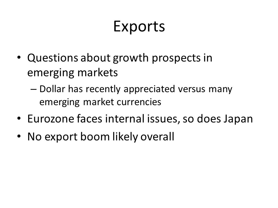 Exports Questions about growth prospects in emerging markets – Dollar has recently appreciated versus many emerging market currencies Eurozone faces internal issues, so does Japan No export boom likely overall