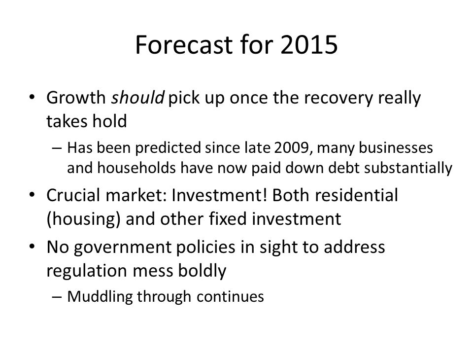 Forecast for 2015 Growth should pick up once the recovery really takes hold – Has been predicted since late 2009, many businesses and households have now paid down debt substantially Crucial market: Investment.
