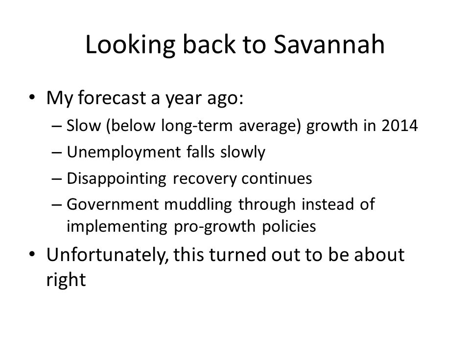 Looking back to Savannah My forecast a year ago: – Slow (below long-term average) growth in 2014 – Unemployment falls slowly – Disappointing recovery