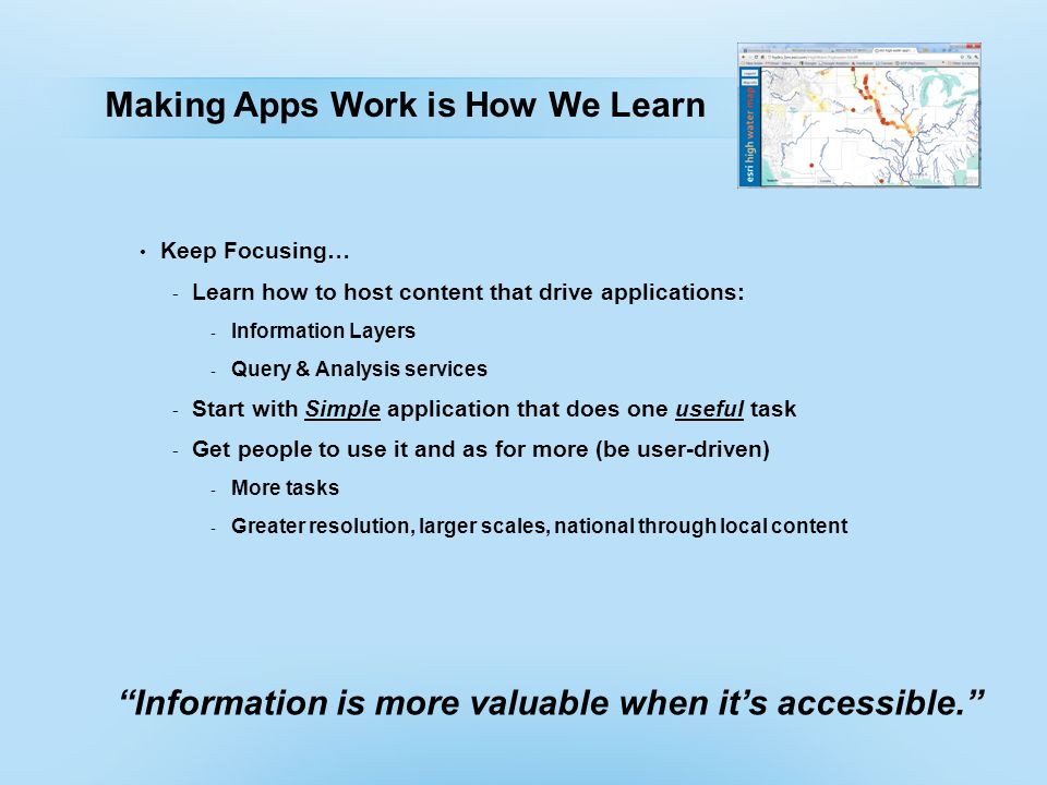 Making Apps Work is How We Learn Keep Focusing… - Learn how to host content that drive applications: - Information Layers - Query & Analysis services - Start with Simple application that does one useful task - Get people to use it and as for more (be user-driven) - More tasks - Greater resolution, larger scales, national through local content Information is more valuable when it's accessible.