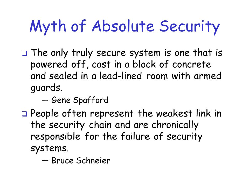 Myth of Absolute Security  The only truly secure system is one that is powered off, cast in a block of concrete and sealed in a lead-lined room with