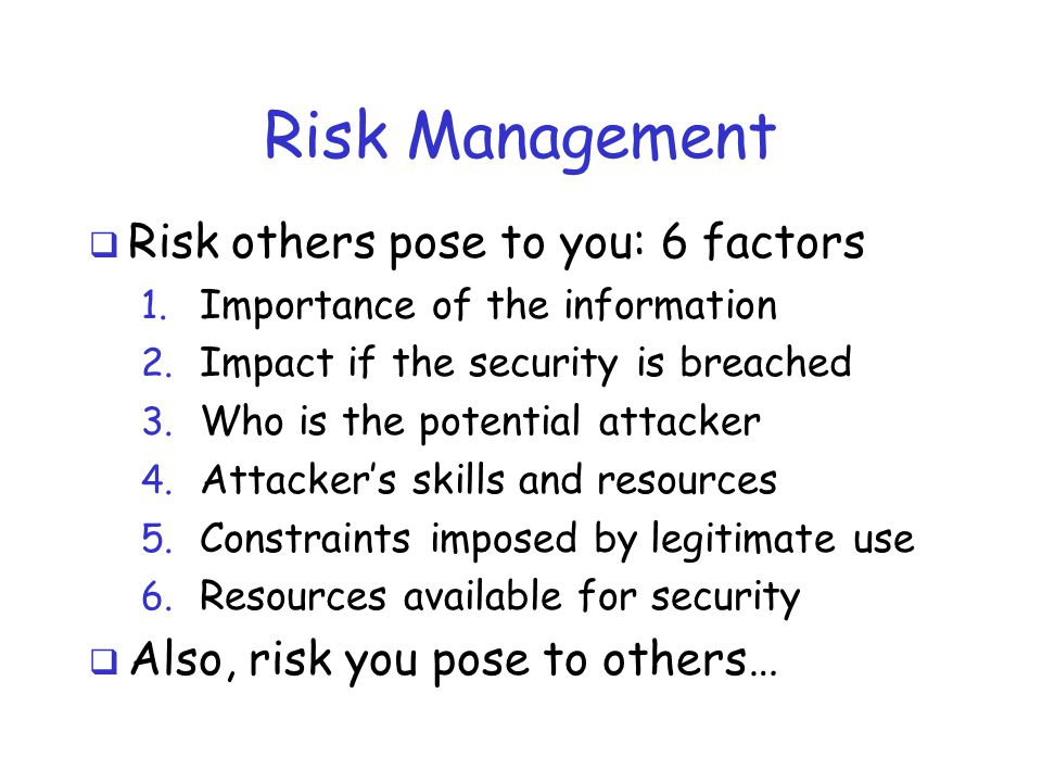 Risk Management  Risk others pose to you: 6 factors 1. Importance of the information 2. Impact if the security is breached 3. Who is the potential at