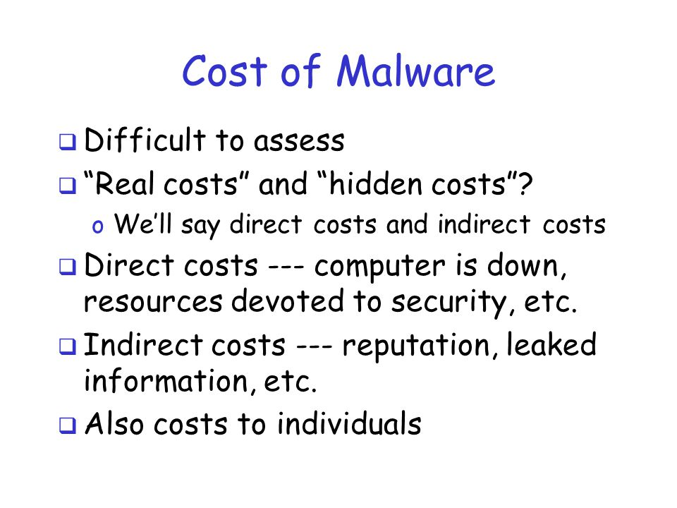 Cost of Malware  According to Business Week… o From paper by Ross Anderson, et alpaper  …cyber crime cost $100B in 2012 o Includes cost of direct, indirect, anticipation (i.e., AV), reputation, etc.