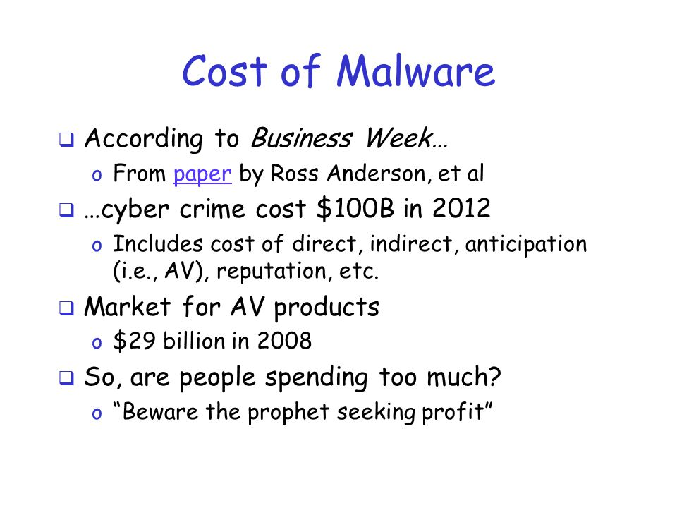 Cost of Malware  According to Business Week… o From paper by Ross Anderson, et alpaper  …cyber crime cost $100B in 2012 o Includes cost of direct, i
